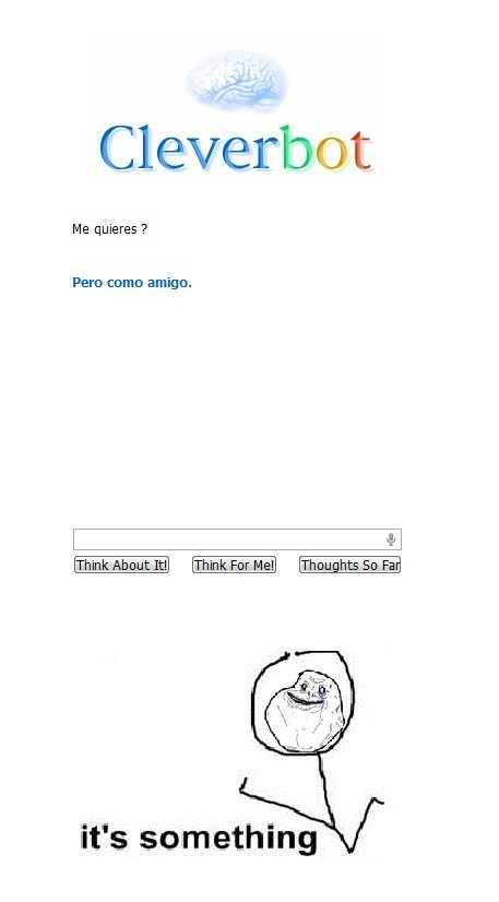 amigo,cleverbot,forever alone,it's something