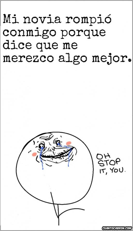 abandonar,dejar,forever alone,mejor,merecer,novia,oh stop it you