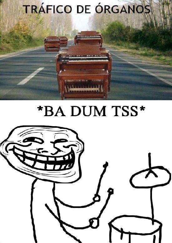 BA DUM TSS,bateria,chistaco,Trafico de organos,Trollface