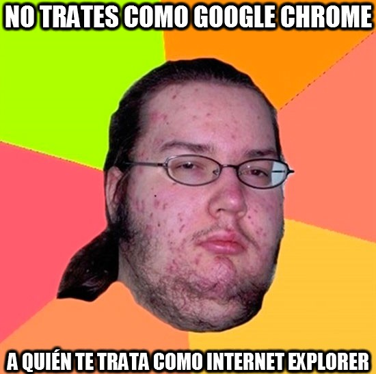 Gordo_granudo - No trates como Google Chrome...