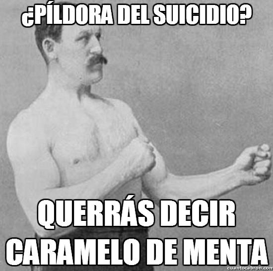 Overly_manly_man - ¿Píldora del suicidio?