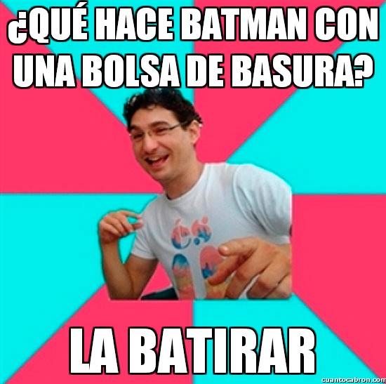 Bad_joke_deivid - ¿Qué hace Batman con una bolsa de basura?