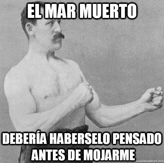 machote,mar,matar,mojar,muerto,overly manly man