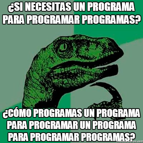 Philosoraptor - ¿Si necesitas un programa para programar programas?
