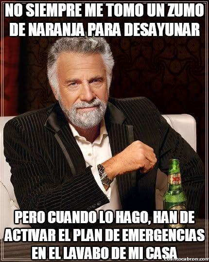 El_hombre_mas_interesante_del_mundo - ¡Alerta, zumo de naranja, preparen compuertas!