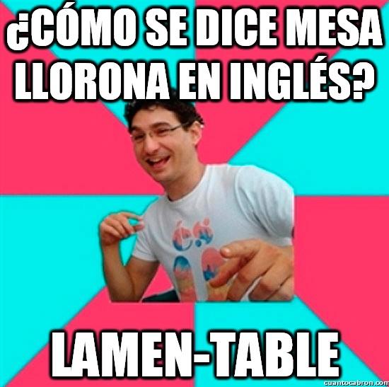 Bad_joke_deivid - ¿Cómo se dice mesa llorona en inglés?