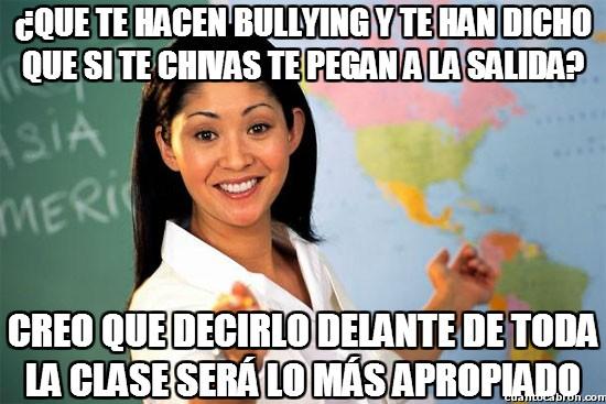 Profesora_cabrona - ¿Que te hacen bullying y te han dicho que si te chivas te pegan a la salida?
