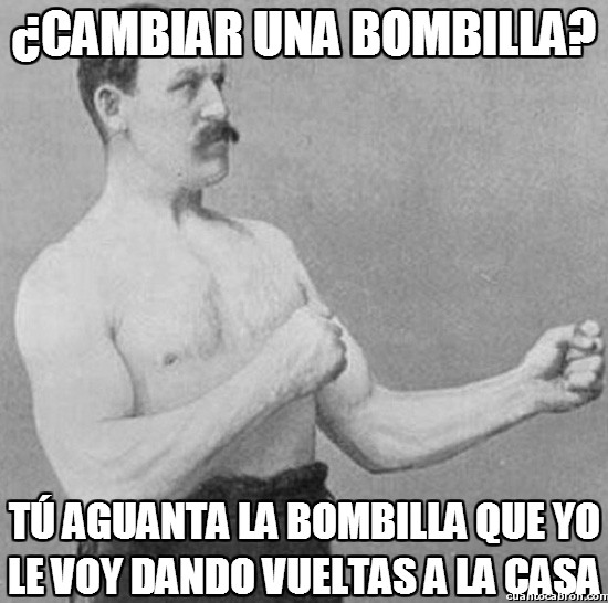 Overly_manly_man - ¿Cambiar una bombilla?