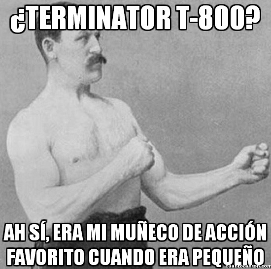 Overly_manly_man - ¿Terminator T-800?