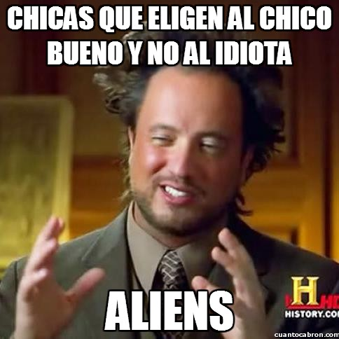Aliens,chicas,chico bueno,frindzone,idiota