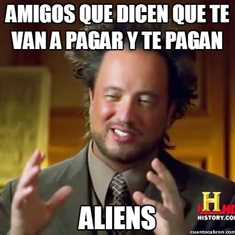 Ancient_aliens - ¡Os hemos pillado, los amigos nunca pagan!
