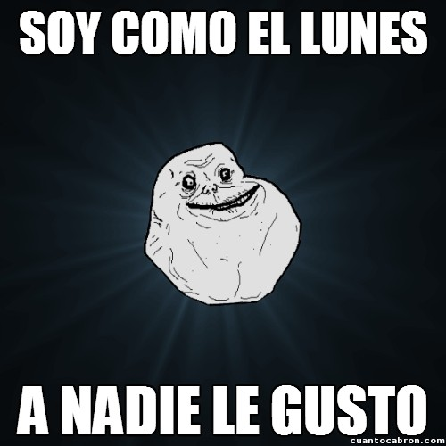 a nadie le gustan,forever alone,gustar,lunes