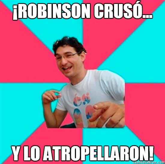 Atropellar,Cruzar,Lo atropellaron porque no miró en ambos lados el muy tonto,Robinson Crusoe,una patata :D