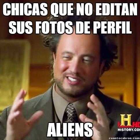 Ancient_aliens - ¿Alguna aquí tiene su foto de perfil sin editar absolutamente nada?