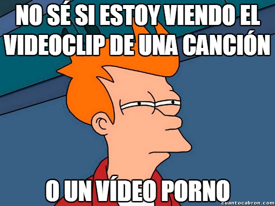 Meme_fry - Con los videoclips que hacen hoy en día, uno ya no sabe...