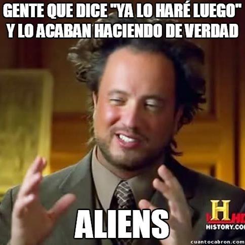 Ancient_aliens - ''Ya lo haré luego'' y otras formas de olvidar hacer las cosas