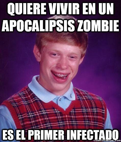 Bad_luck_brian - Mucho querer apocalipsis zombie, pero luego...