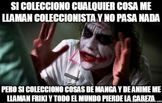 Joker - A ver cuando se enteran que ser friki es ser aficionado a coleccionar cosas no sólo de manga/anime