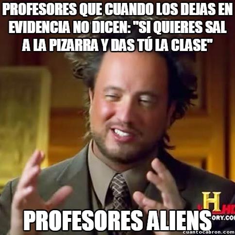 Ancient_aliens - Los profesores no soportan que los corrijan o que sus alumnos sepan más que ellos