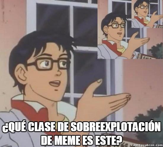 Meme_otros - Cuando nos pasamos sobreexplotando un meme nuevo...