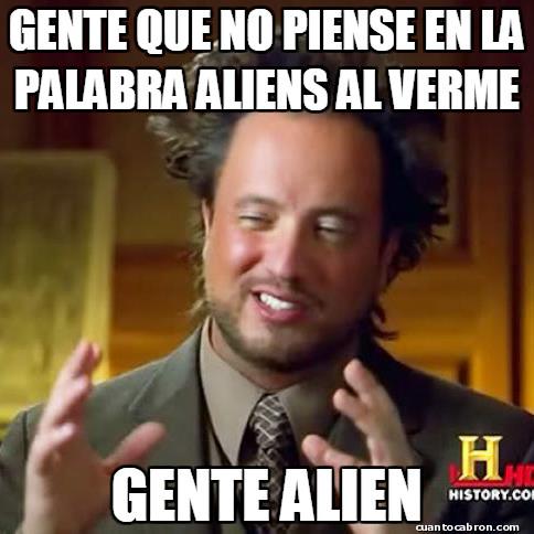 Ancient_aliens - Has debido haber estado desconectado mucho, mucho tiempo si no lo haces