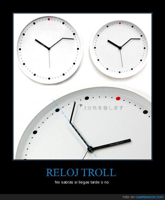 llegas,no,nopuedocreer,o,quelohayaninventado,reloj,sabras,si,tarde,troll