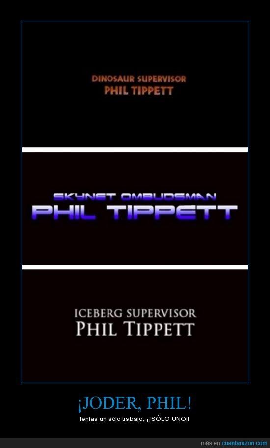 desastre,Gafe,Jurassic Park,Phil,Suoervisor de icebergs,supervisor de dinosaurios,supervisor de Skynet,Terminator,Tippet,Titanic