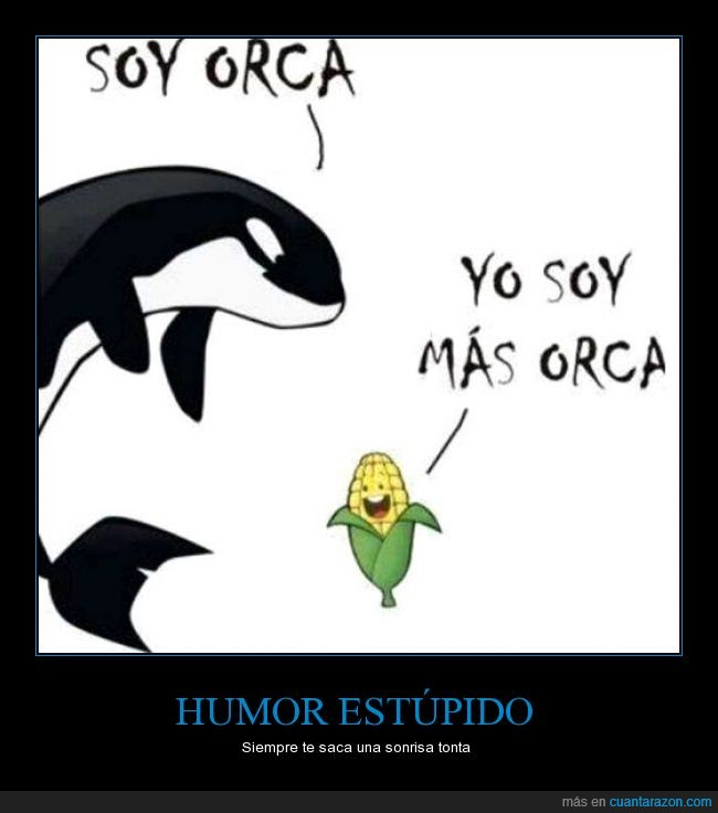 humor estúpido,maiz,mas,más orca,mazorca,orca