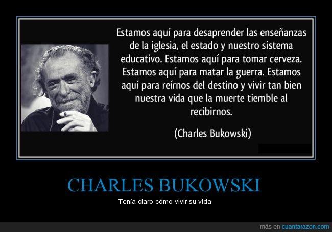 cerveza,Charles Bukowski,destino,educativo,enseñanza,felicidad,feliz,guerra,iglesia,muerte,recibirnos,sistema,temblar,tiemble,tomar,vida,vivir