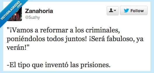 como,criminales,inventaron,juntos,prisiones,reformar,se,twitter