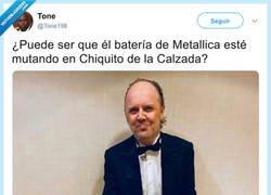 Enlace a El batería de Metallica esté mutando en Chiquito de la Calzada, por @Tone198